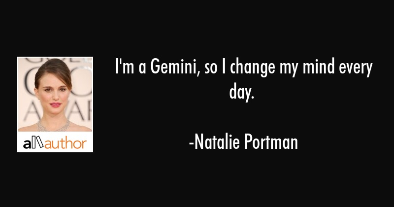 I\'m a Gemini, so I change my mind every day. - Quote