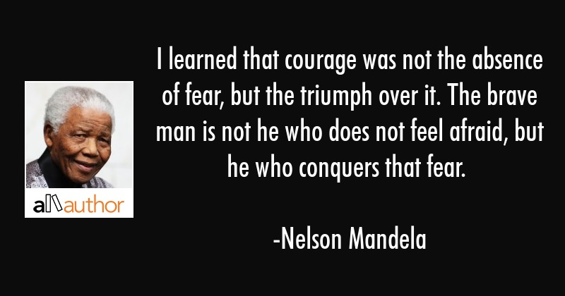 I Learned That Courage Was Not The Absence Quote