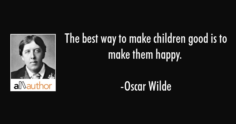 The best way to make children good is to    - Quote