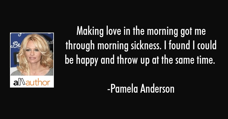Making love in the morning got me through... - Quote