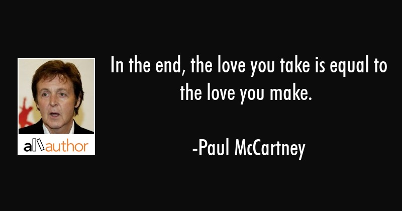 In the end, the love you take is equal to... - Quote