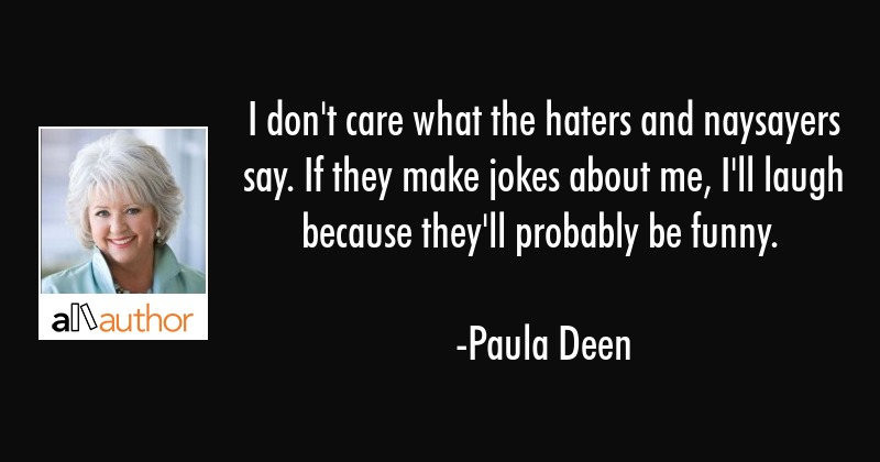 i don t care what the haters and naysayers quote