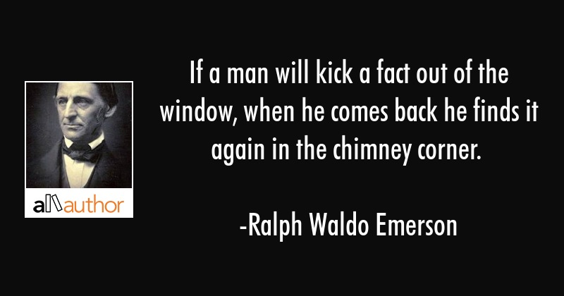 If a man will kick a fact out of the window,    - Quote