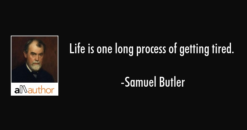 Life is one long process of getting tired. - Quote