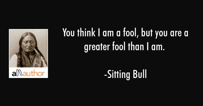 You Think I Am A Fool But You Are A Greater Quote
