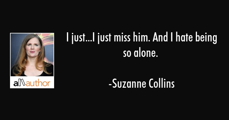 I just...I just miss him. And I hate being... - Quote