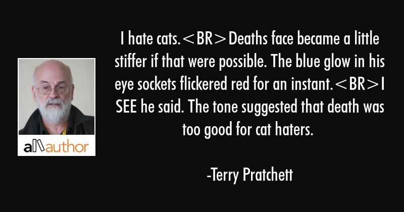 I hate cats.Deaths face became a little... - Quote