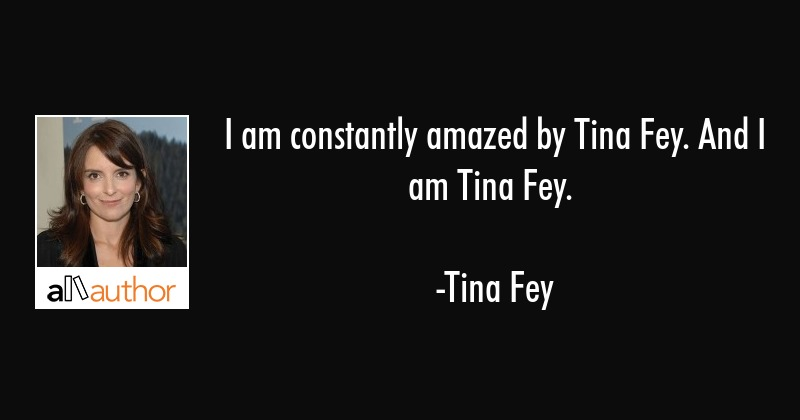 I am constantly amazed by Tina Fey. And I am... - Quote