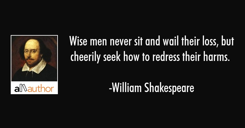 Wise men never sit and wail their loss, but... - Quote